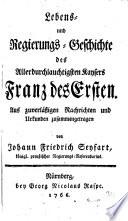 Lebens- und Regierungs-Geschichte des Allerdurchlauchtigsten Kaysers Franz des Ersten