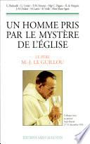 Un homme pris par le mystère de l'Eglise : le Père Marie-Joseph Le Guillou O.P. : colloque tenu au prieuré Saint-Benoît, 27-31 décembre 1993
