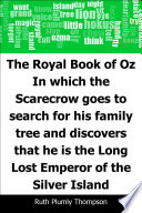 The Royal Book of Oz  In which the Scarecrow goes to search for his family tree and discovers that he is the Long Lost Emperor of the Silver Island