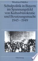 Schulpolitik in Bayern im Spannungsfeld von Kultusbürokratie und Besatzungsmacht 1945-1949
