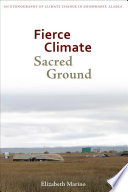 Fierce climate, sacred ground : an ethnography of climate change in Shishmaref, Alaska /