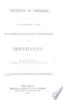 Elements of Theology  or  an Exposition of the divine origin  doctrines  morals  and institutions of Christianity