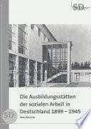 Die Ausbildungsstätten der sozialen Arbeit in Deutschland 1899-1945