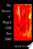 The Roots Of Modern Magick: An Anthology : magical spirituality, from 1700 to 2000,...