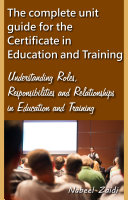 The complete unit guide for the Certificate in Education and Training: Understanding Roles, Responsibilities and Relationships in Education and Training