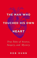 The man who touched his own heart : true tales of science, surgery, and mystery / Rob Dunn.