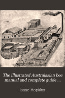 The Illustrated Australasian Bee Manual and Complete Guide to Modern Bee Culture in the Southern Hemisphere/ by Isaac Hopkins