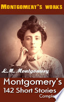 L  M  Montgomery s 142 Short Stories  Completed