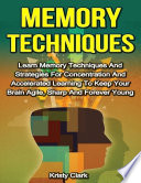 Memory Techniques   Learn Memory Techniques and Strategies for Concentration and Accelerated Learning to Keep Your Brain Agile  Sharp and Forever Young