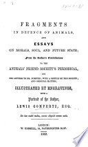 Fragments in defence of animals  and essays on morals  soul  and future state  from the author s contributions to the Animal s Friend Society s periodical     With a sketch of the Society  etc