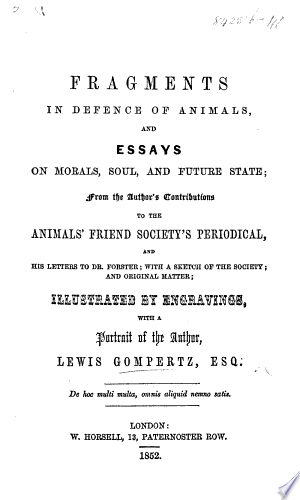 Fragments in defence of animals, and essays on morals, soul, and future state; from the author's contributions to the Animal's Friend Society's periodical ... With a sketch of the Society, etc