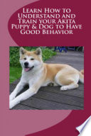 Learn How to Understand and Train Your Akita Puppy   Dog to Have Good Behavior