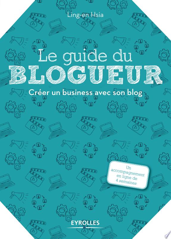 Le guide du blogueur : créer un business avec son blog / Ling-en Hsia ; illustrations de Marina Mercklé.- Paris : Groupe Eyrolles , DL 2017