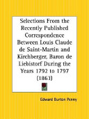 Selections From the Recently Published Correspondence Between Louis Claude de Saint Martin and Kirchberger  Baron de Liebistorf During the Years 1792 to 1797