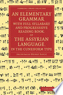 An Elementary Grammar with Full Syllabary and Progresssive Reading Book  of the Assyrian Language  in the Cuneiform Type