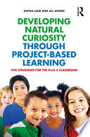 Developing Natural Curiosity Through Project-Based Learning : that provides step-by-step instructions for prek–3...