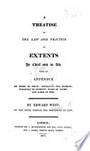 A Treatise of the law and practice of Extents in chief and in aid. With an appendix of forms of Writs: affidavits for Extents, etc