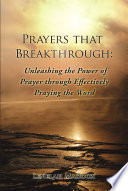 Prayers that Breakthrough  Unleashing the Power of Prayer through Effectively Praying the Word