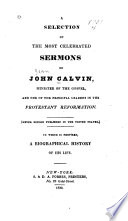 A Selection of the Most Celebrated Sermons of John Calvin  Minister of the Gospel and One of the Principal Leaders in the Protestant Reformation   never Before Published in the United States   to which is Prefixed a Biographical History of His Life