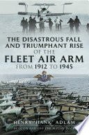 The Disastrous Fall And `Triumphant Rise Of The Fleet Air Arm From 1912 To 1945 : across two world wars, former faa fighter...