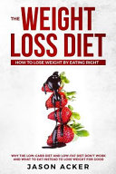The Weight Loss Diet How To Lose Weight By Eating Right Why The Low Carb Diet Low Fat Diet Don T Work And What To Eat Instead To Lose Weight For