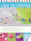 The Complete Photo Guide To Cake Decorating : materials, piping techniques, fondant and gum paste accents,...