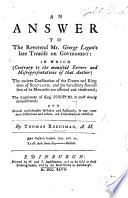 An Answer to the Rev. G. Logan's late Treatise on Government: in which ... the ancient constitution of the Crown and Kingdom of Scotland, and the hereditary succession of its Monarchs are asserted and vindicated, the legitimacy of King Robert III. is most clearly demonstrated, etc