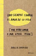 Uno Siempre Cambia El Amor de Su Vida, Por Otro Amor O Por Otra Vida by Amalia Andrade