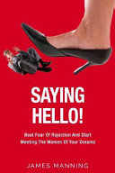 Saying Hello Beat Fear Of Rejection And Start Meeting The Women Of Your Dreams