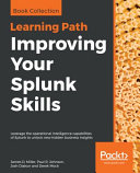 Improving Your Splunk Skills: Leverage the Operational Intelligence Capabilities of Splunk to Unlock New Hidden Business Insights