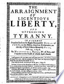 The arraignment of licentious liberty  and oppressing tyranny  etc