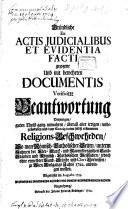 Gründliche ex actis iudicialibus et evidentia facti gezogene und mit bewehrten documentis verificirte Beantwortung der unwahren und unbegründeten Religionsbeschwerden, so man von Röm. Katholischer Seite zu Wien 1722 anbringen wollen