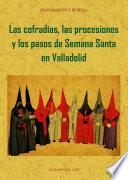 LAS COFRADIAS, PROCESIONES Y PASOS DE LA SEMANA SANTA DE VALLADOLID