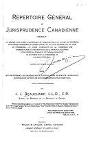 Répertoire Général de Jurisprudence Canadienne contenant un résumé, sous forme alphabétique et chronologique, de toutes les décisions judiciaires rapportées du conseil privé, de la cour suprême, de la cour de lec̓́hiquier, des cours dam̓irauté, de la commission des chemins de fer et des tribunaux de la province de Québec et de toute la puissance du Canada dans tout ce qui tombe sous la juridiction du parlement fédéral, depuis 1770 jusqua m̓̀ai 1913, ainsi quun̓e référence aux matières qui se trouvent dans les statuts fédéraux et provinciaux et le texte de ces lois se rapportant au droit civil, avec divers appencices