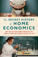 The Secret History of Home Economics: How Trailblazing Women Harnessed the Power of Home and Changed the Way We Live Book