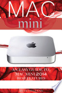 Mac Mini: An Easy Guide to Mac Mini 2014 Best Features