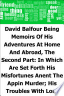 David Balfour  Being Memoirs Of His Adventures At Home And Abroad  The Second Part  In Which Are Set Forth His Misfortunes Anent The Appin Murder  His Troubles With Lord Advocate Grant  Captivity On The Bass Rock  Journey Into Holland And France  And Singular Relations With James More Drummond Or Macgregor  A Son Of The Notorious Rob Roy  And His Daughter Catriona