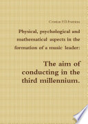 Physical  psychological and mathematical aspects in the formation of a music leader  the aim of conducting in the third millennium