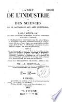La clef de l industrie et des sciences qui se rattachent aux arts industriels  ou Table g  n  rale par ordre alphab  tique de mati  res  de ce que contiennent de relatif    l industrie    servant de 2e   dition au Guide des artistes  publi   en 1818