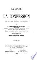 Le dogme de la confession vengé des attaques de l'hérésie et de l'incrédulité ... Troisième édition, révue et considérablement augmentée