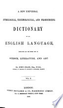 A New Universal Etymological  Technological  and Pronouncing Dictionary of the English Language  Embracing All the Terms Used in Science  Literature and Art