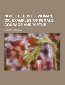 Noble Deeds of Woman  Or  Examples of Female Courage and Virtue Book PDF