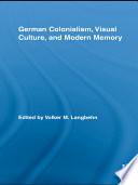 German Colonialism, Visual Culture, And Modern Memory : racial politics, racial aesthetics, racial politics and early...