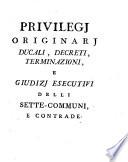 Privilegi Originarj Ducali  Decreti  Terminazioni  E Giudizj Esecutivi Delli Sette Communi  E Contrade