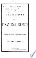Facts and Suggestions Relative to Finance   Currency  Addressed to the President of the Confederate States