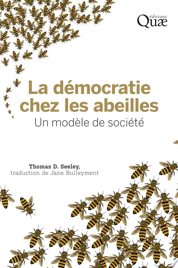 La démocratie chez les abeilles : un modèle de société / Thomas D. Seeley ; traduit de l'anglais par Jane Bulleyment.- Versailles : Éditions Quae , DL 2017