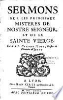 Sermons sur les principaux misteres de Nostre Seigneur et de la Sainte Vierge, par le R. P. Claude Lion,...