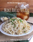 The Make Ahead Vegan Cookbook 125 Freezer Friendly Recipes