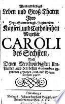 Wunderw  rdiges Leben und Gro   Thaten Ihro Jetzt Glorw  rdigst Regierenden Kayserl  und Catholischen Majest  t Caroli des Sechsten