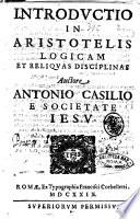Introductio in Aristotelis logicam et reliquas disciplinas auctore Antonio Casilio e Societate Iesu